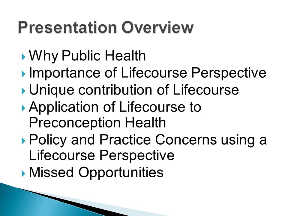Why Public Health Importance of Lifecourse Perspective Unique contribution of Lifecourse Application of Lifecourse to Preconception Health Policy and Practice Concerns using a Lifecourse Perspective Missed Opportunities