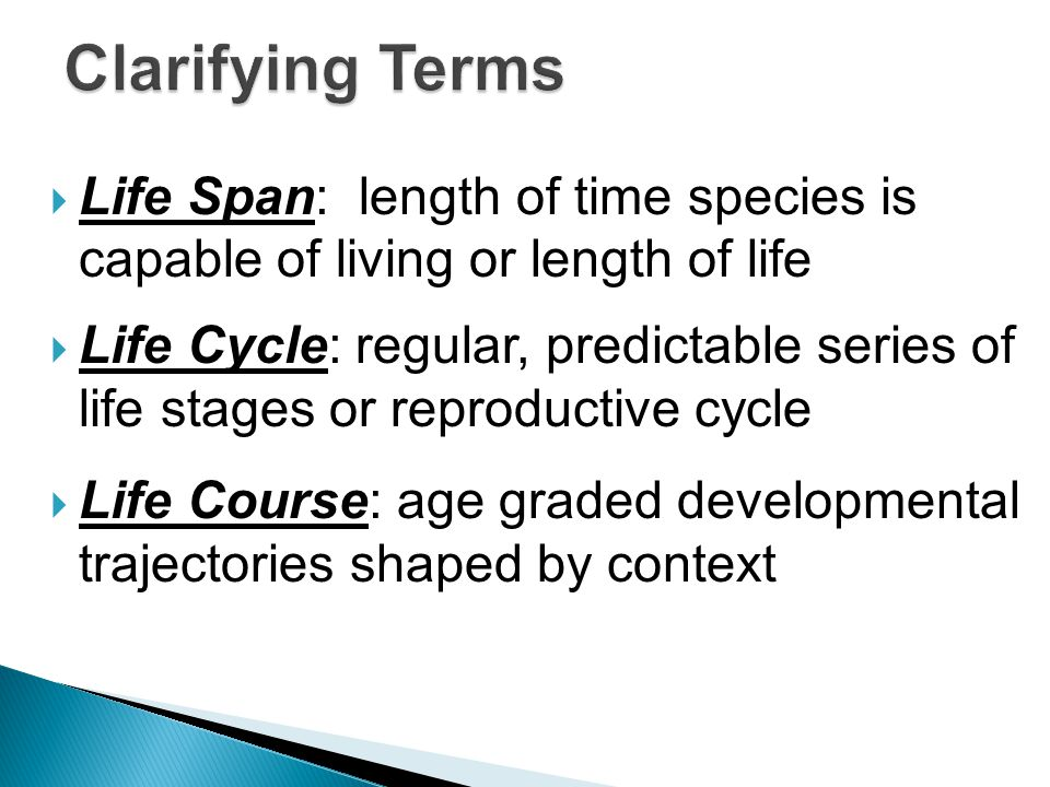Life Span: length of time species is capable of living or length of life Life Cycle: regular, predictable series of life stages or reproductive cycle Life Course: age graded developmental trajectories shaped by context