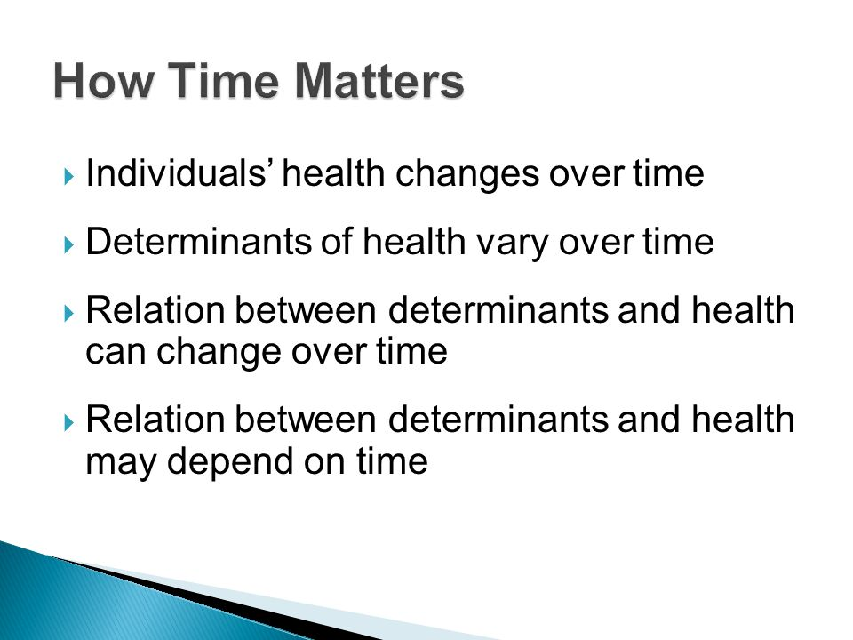 Individuals health changes over time Determinants of health vary over time Relation between determinants and health can change over time Relation between determinants and health may depend on time