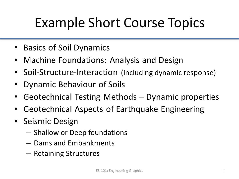 Basics of Soil Dynamics Machine Foundations: Analysis and Design Soil-Structure-Interaction (including dynamic response) Dynamic Behaviour of Soils Geotechnical Testing Methods – Dynamic properties Geotechnical Aspects of Earthquake Engineering Seismic Design – Shallow or Deep foundations – Dams and Embankments – Retaining Structures ES-101: Engineering Graphics4