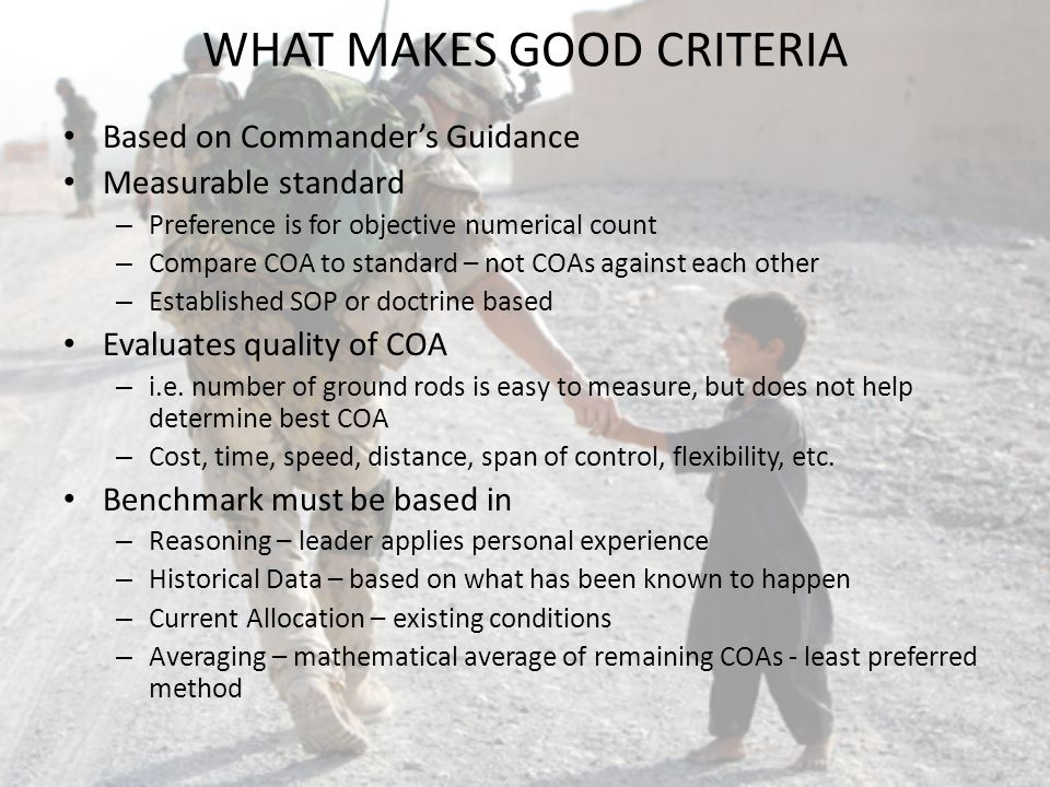 WHAT MAKES GOOD CRITERIA Based on Commanders Guidance Measurable standard – Preference is for objective numerical count – Compare COA to standard – no