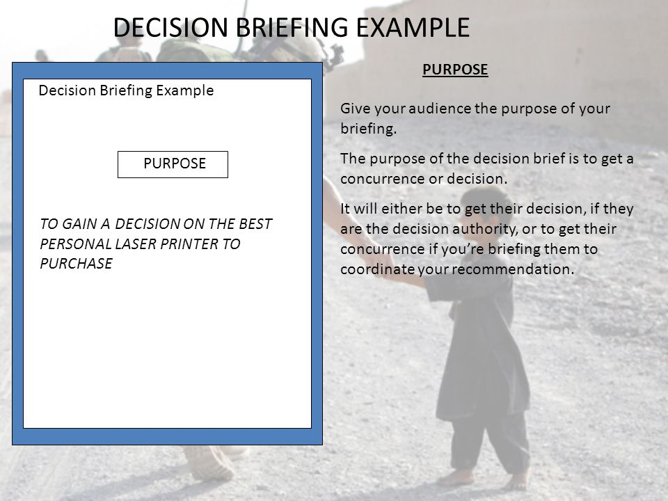 Give your audience the purpose of your briefing. The purpose of the decision brief is to get a concurrence or decision. It will either be to get their