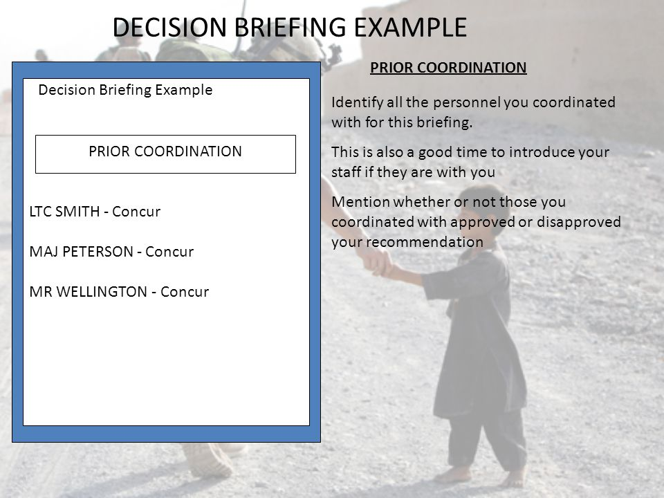 Decision Briefing Example COA 2 EPSON 32 ADVANTAGES Cost: $650.00 Memory expandability: 5 MB Operating Cost: $0 DISADVANTAGES Postscript upgrade cost $430.00 Standard memory 1MB ANALYSIS OF COAs Decision Briefing Example ANALYSIS OF COAs COA 3 TI MICROWRITER PS23 ADVANTAGES Postscript Upgrade $0.01 Memory expandability: 4 MB Standard memory 2 MB DISADVANTAGES Cost $ 968.00 Speed 5ppm ANALYSIS OF COAs (CONT) DECISION BRIEFING EXAMPLE