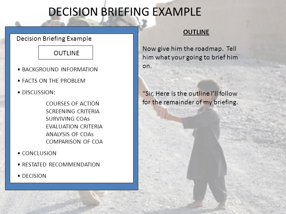 Decision Briefing Example COMPARISON OF COAs EVALUATION CRITERIA COST (<$800.00) WT: 5:20 COA 2, EPSON ($658.00) > COA1, STAR ($700.00) > COA3, TI PS23 ($958.00) POST-SCRIPT UPGRADE (<$300.00) WT: 3:20 COA 3 TI PS23 ($0.01) > COA2 EPSON ($430.00) > COA1 STAR ($460.) STD MEMORY (>2 mbs) WT: 2.75 COA 3 > TI PS23 (2MB) = COA 2 EPSON (2 MB)> COA 1 STAR (1 MB) Comparison of COAs is also simple once youve completed your decision matrix.