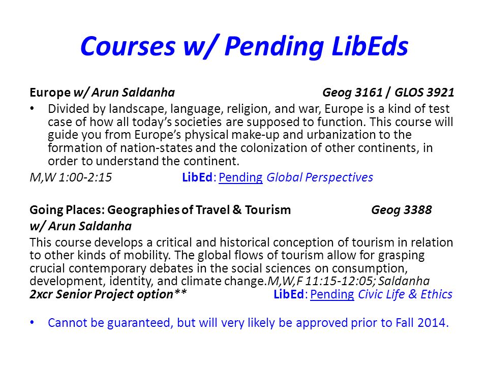 Courses w/ Pending LibEds Europe w/ Arun SaldanhaGeog 3161 / GLOS 3921 Divided by landscape, language, religion, and war, Europe is a kind of test case of how all todays societies are supposed to function.