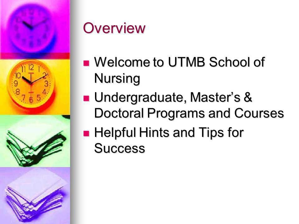 Overview Welcome to UTMB School of Nursing Welcome to UTMB School of Nursing Undergraduate, Masters & Doctoral Programs and Courses Undergraduate, Masters & Doctoral Programs and Courses Helpful Hints and Tips for Success Helpful Hints and Tips for Success
