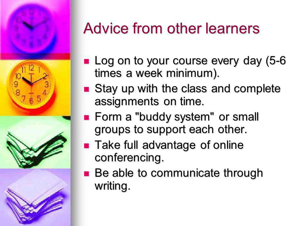 Advice from other learners Log on to your course every day (5-6 times a week minimum).