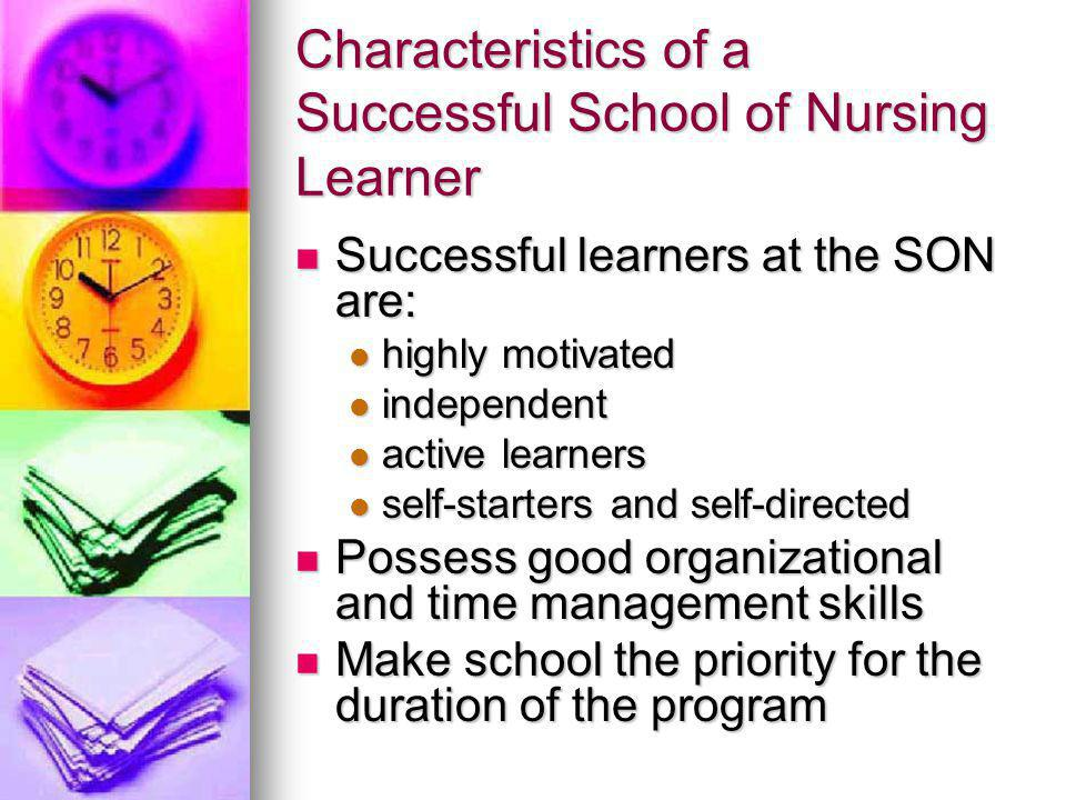 Characteristics of a Successful School of Nursing Learner Successful learners at the SON are: Successful learners at the SON are: highly motivated highly motivated independent independent active learners active learners self-starters and self-directed self-starters and self-directed Possess good organizational and time management skills Possess good organizational and time management skills Make school the priority for the duration of the program Make school the priority for the duration of the program