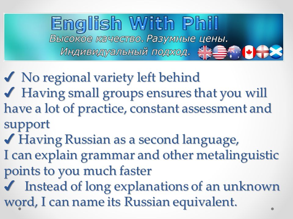 No regional variety left behind Having small groups ensures that you will have a lot of practice, constant assessment and support Having Russian as a second language, I can explain grammar and other metalinguistic points to you much faster Instead of long explanations of an unknown word, I can name its Russian equivalent.