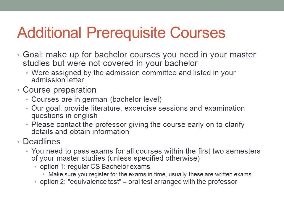 Additional Prerequisite Courses Goal: make up for bachelor courses you need in your master studies but were not covered in your bachelor Were assigned by the admission committee and listed in your admission letter Course preparation Courses are in german (bachelor-level) Our goal: provide literature, excercise sessions and examination questions in english Please contact the professor giving the course early on to clarify details and obtain information Deadlines You need to pass exams for all courses within the first two semesters of your master studies (unless specified otherwise) option 1: regular CS Bachelor exams Make sure you register for the exams in time, usually these are written exams option 2: equivalence test – oral test arranged with the professor