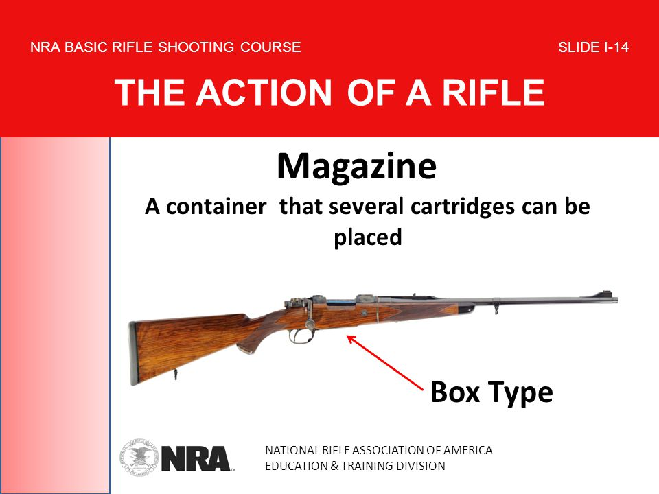 NATIONAL RIFLE ASSOCIATION OF AMERICA EDUCATION & TRAINING DIVISION NRA BASIC RIFLE SHOOTING COURSE SLIDE I-14 THE ACTION OF A RIFLE Magazine A container that several cartridges can be placed Box Type