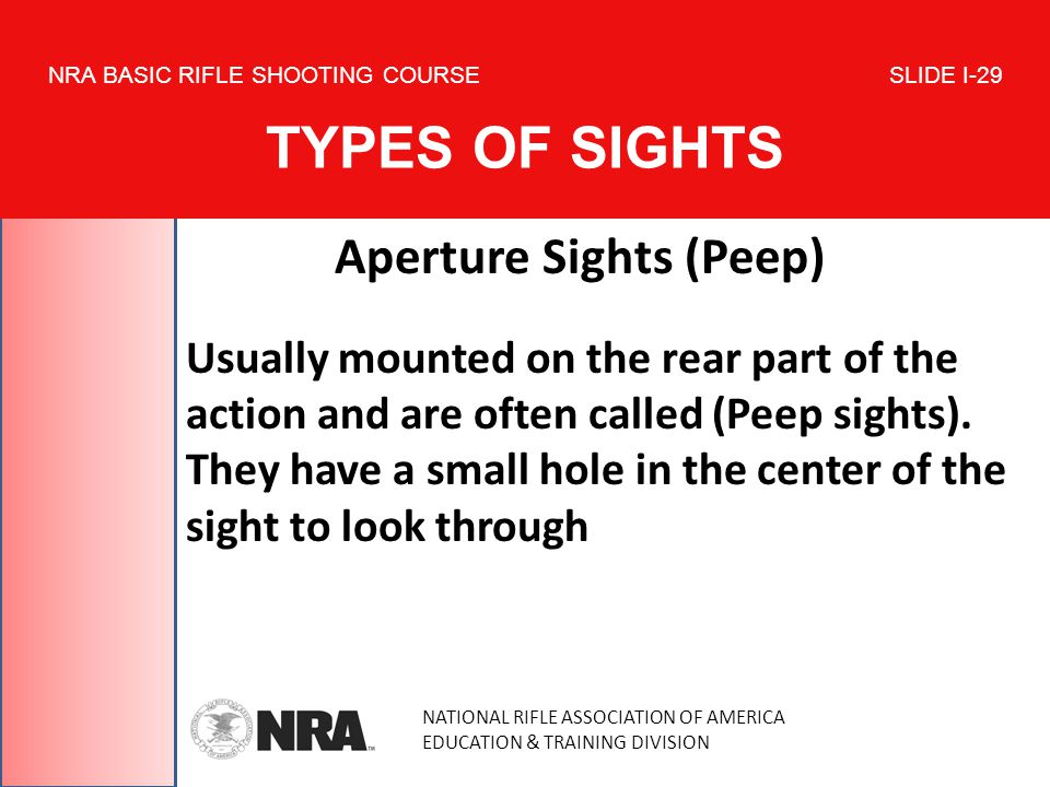 NATIONAL RIFLE ASSOCIATION OF AMERICA EDUCATION & TRAINING DIVISION NRA BASIC RIFLE SHOOTING COURSE SLIDE I-29 TYPES OF SIGHTS Aperture Sights (Peep) Usually mounted on the rear part of the action and are often called (Peep sights).