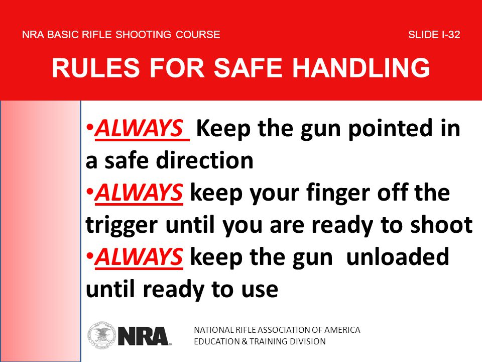 NATIONAL RIFLE ASSOCIATION OF AMERICA EDUCATION & TRAINING DIVISION NRA BASIC RIFLE SHOOTING COURSE SLIDE I-32 RULES FOR SAFE HANDLING ALWAYS Keep the
