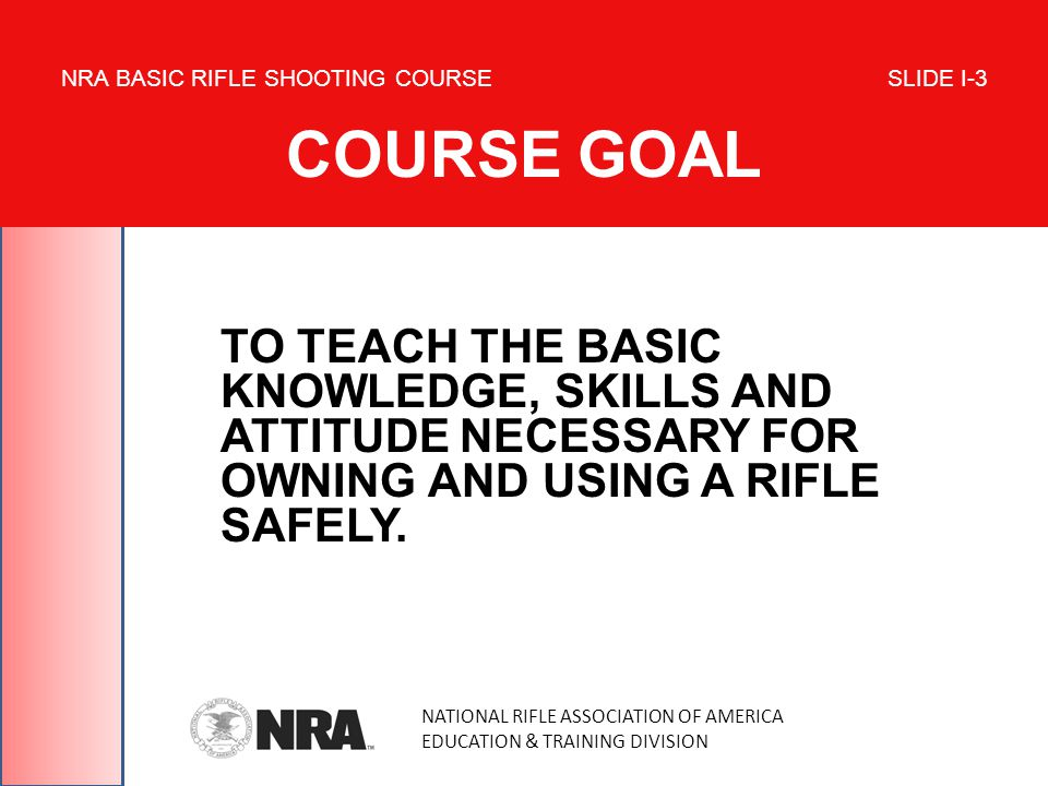 TO TEACH THE BASIC KNOWLEDGE, SKILLS AND ATTITUDE NECESSARY FOR OWNING AND USING A RIFLE SAFELY.