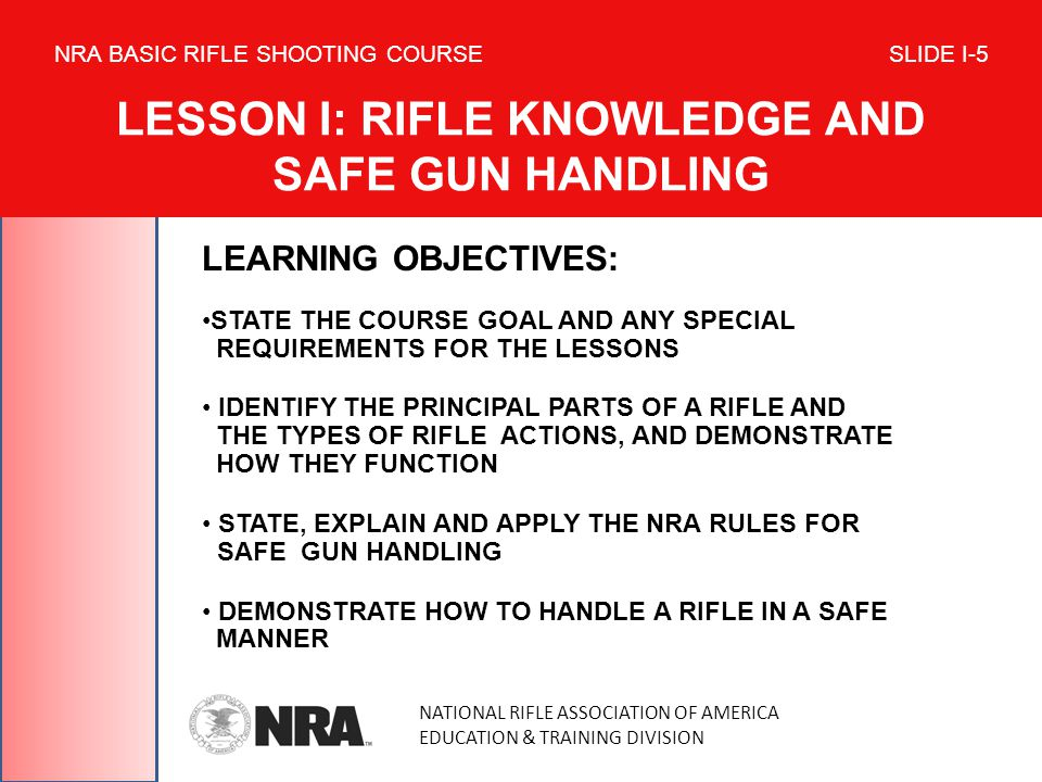 LEARNING OBJECTIVES: STATE THE COURSE GOAL AND ANY SPECIAL REQUIREMENTS FOR THE LESSONS IDENTIFY THE PRINCIPAL PARTS OF A RIFLE AND THE TYPES OF RIFLE ACTIONS, AND DEMONSTRATE HOW THEY FUNCTION STATE, EXPLAIN AND APPLY THE NRA RULES FOR SAFE GUN HANDLING DEMONSTRATE HOW TO HANDLE A RIFLE IN A SAFE MANNER NATIONAL RIFLE ASSOCIATION OF AMERICA EDUCATION & TRAINING DIVISION NRA BASIC RIFLE SHOOTING COURSE SLIDE I-5 LESSON I: RIFLE KNOWLEDGE AND SAFE GUN HANDLING