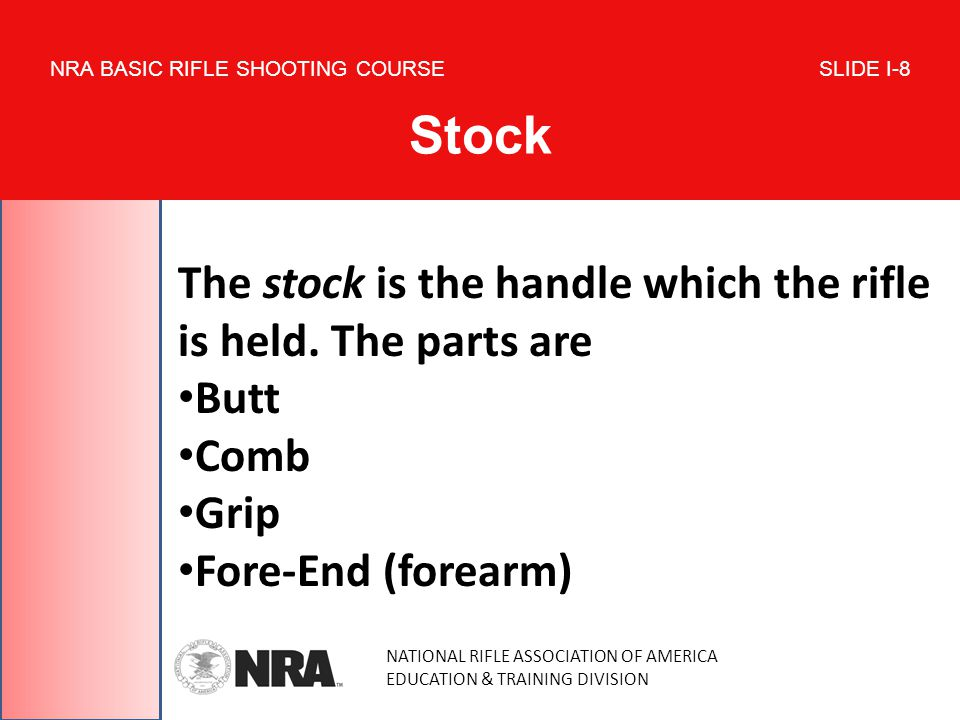 NATIONAL RIFLE ASSOCIATION OF AMERICA EDUCATION & TRAINING DIVISION NRA BASIC RIFLE SHOOTING COURSE SLIDE I-8 Stock The stock is the handle which the rifle is held.
