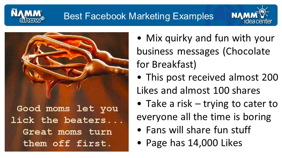 Best Facebook Marketing Examples Mix quirky and fun with your business messages (Chocolate for Breakfast) This post received almost 200 Likes and almost 100 shares Take a risk – trying to cater to everyone all the time is boring Fans will share fun stuff Page has 14,000 Likes