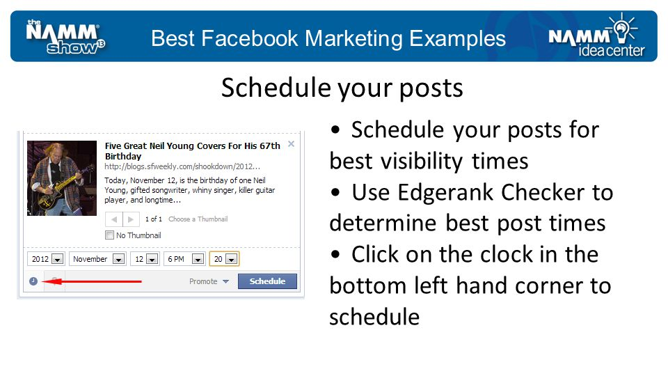 Best Facebook Marketing Examples Schedule your posts for best visibility times Use Edgerank Checker to determine best post times Click on the clock in the bottom left hand corner to schedule Schedule your posts