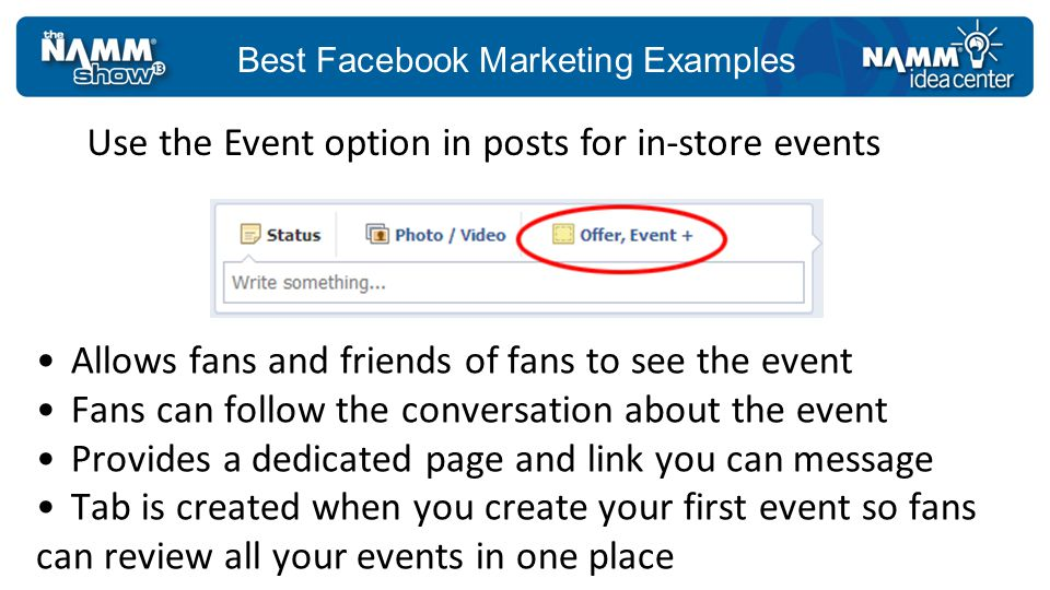 Best Facebook Marketing Examples Allows fans and friends of fans to see the event Fans can follow the conversation about the event Provides a dedicated page and link you can message Tab is created when you create your first event so fans can review all your events in one place Use the Event option in posts for in-store events
