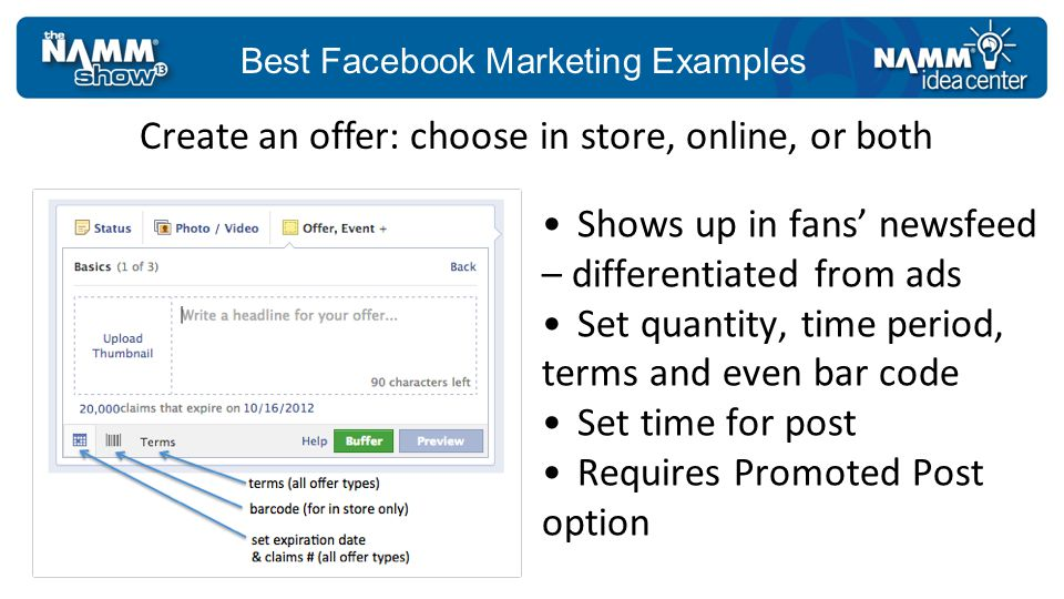 Best Facebook Marketing Examples Shows up in fans newsfeed – differentiated from ads Set quantity, time period, terms and even bar code Set time for post Requires Promoted Post option Create an offer: choose in store, online, or both