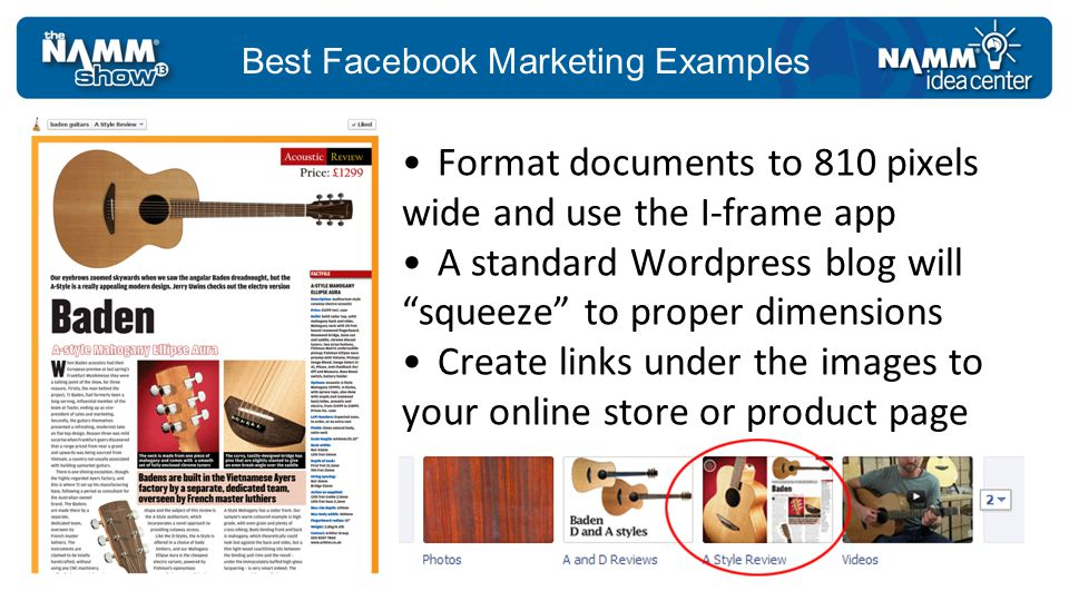 Best Facebook Marketing Examples Format documents to 810 pixels wide and use the I-frame app A standard Wordpress blog will squeeze to proper dimensions Create links under the images to your online store or product page