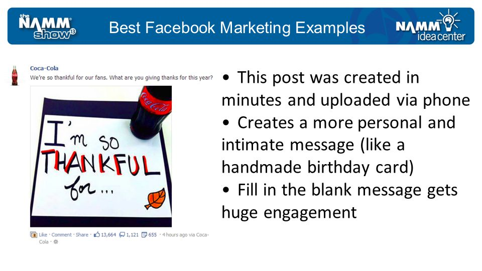 Best Facebook Marketing Examples Put your engagement message in your images Fans see your content in their newsfeed, not on your page so make images count Make engagement easy This post: 218 comments and 199 Likes
