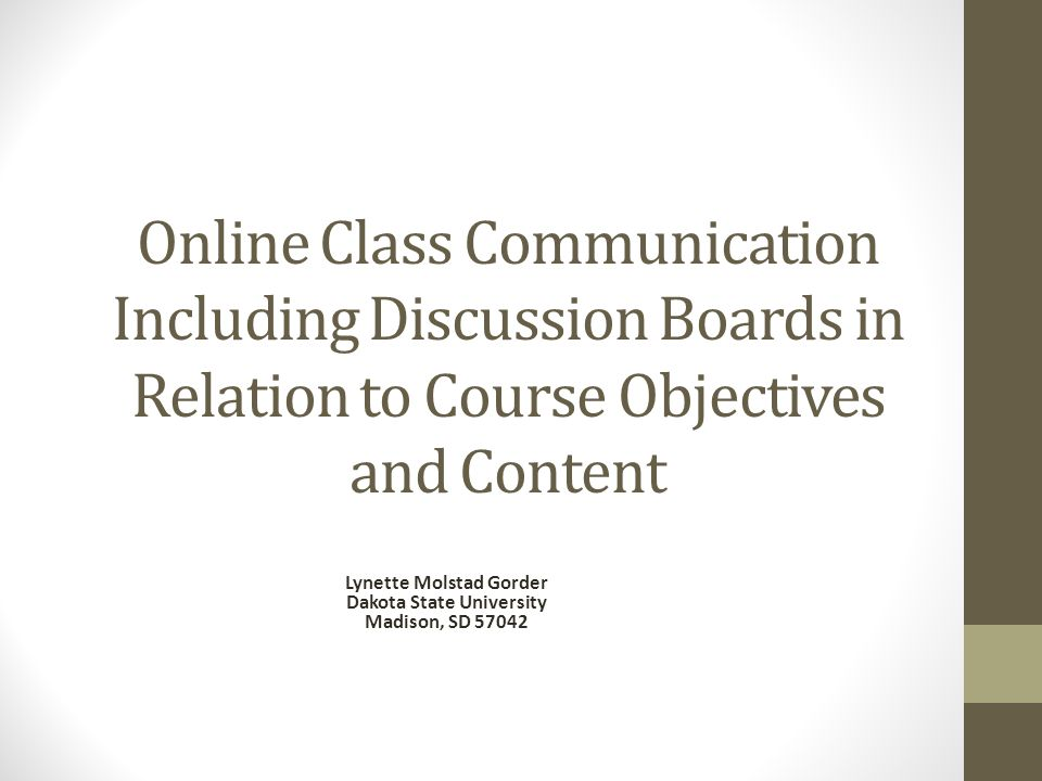 Online Class Communication Including Discussion Boards in Relation to Course Objectives and Content Lynette Molstad Gorder Dakota State University Madison, SD 57042