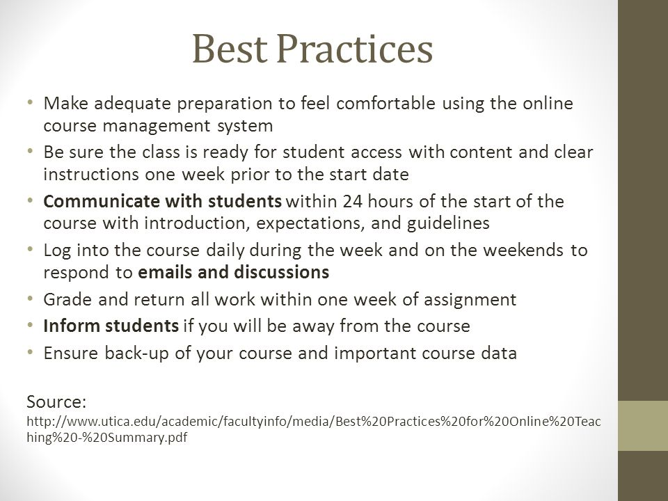 Best Practices Make adequate preparation to feel comfortable using the online course management system Be sure the class is ready for student access with content and clear instructions one week prior to the start date Communicate with students within 24 hours of the start of the course with introduction, expectations, and guidelines Log into the course daily during the week and on the weekends to respond to emails and discussions Grade and return all work within one week of assignment Inform students if you will be away from the course Ensure back-up of your course and important course data Source: http://www.utica.edu/academic/facultyinfo/media/Best%20Practices%20for%20Online%20Teac hing%20-%20Summary.pdf