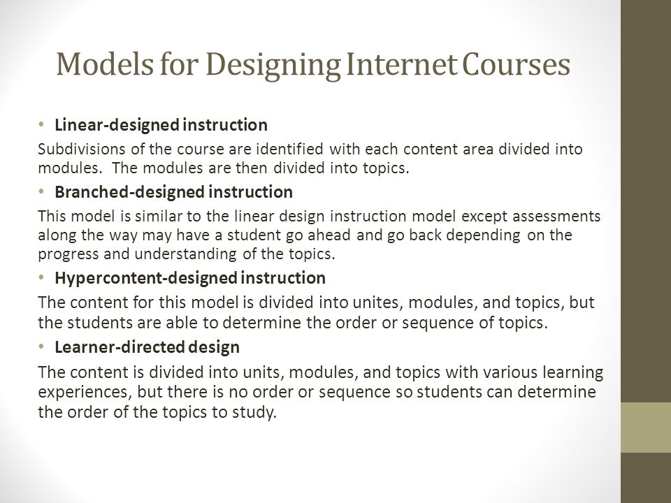 Models for Designing Internet Courses Linear-designed instruction Subdivisions of the course are identified with each content area divided into modules.