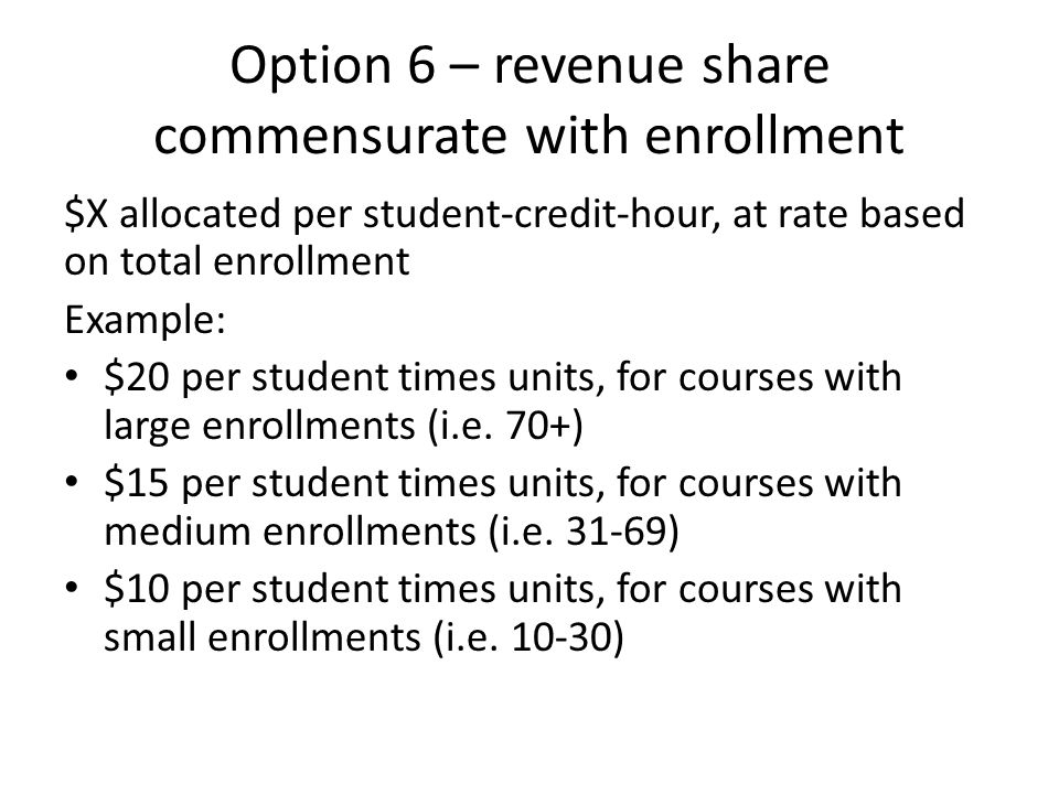 Option 6 – revenue share commensurate with enrollment $X allocated per student-credit-hour, at rate based on total enrollment Example: $20 per student times units, for courses with large enrollments (i.e.