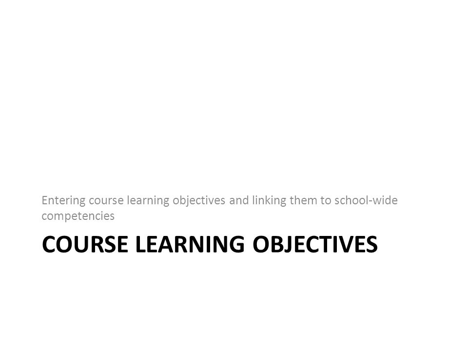 COURSE LEARNING OBJECTIVES Entering course learning objectives and linking them to school-wide competencies