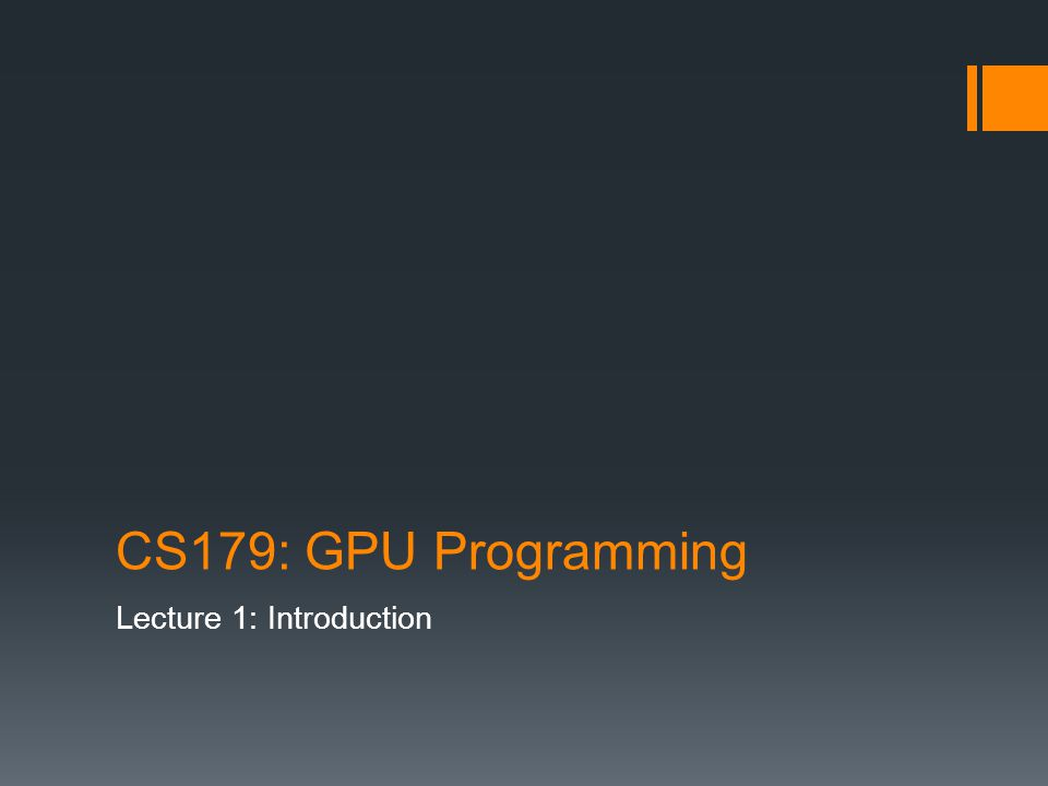 Today Course summary Administrative details Brief history of GPU computing Introduction to CUDA
