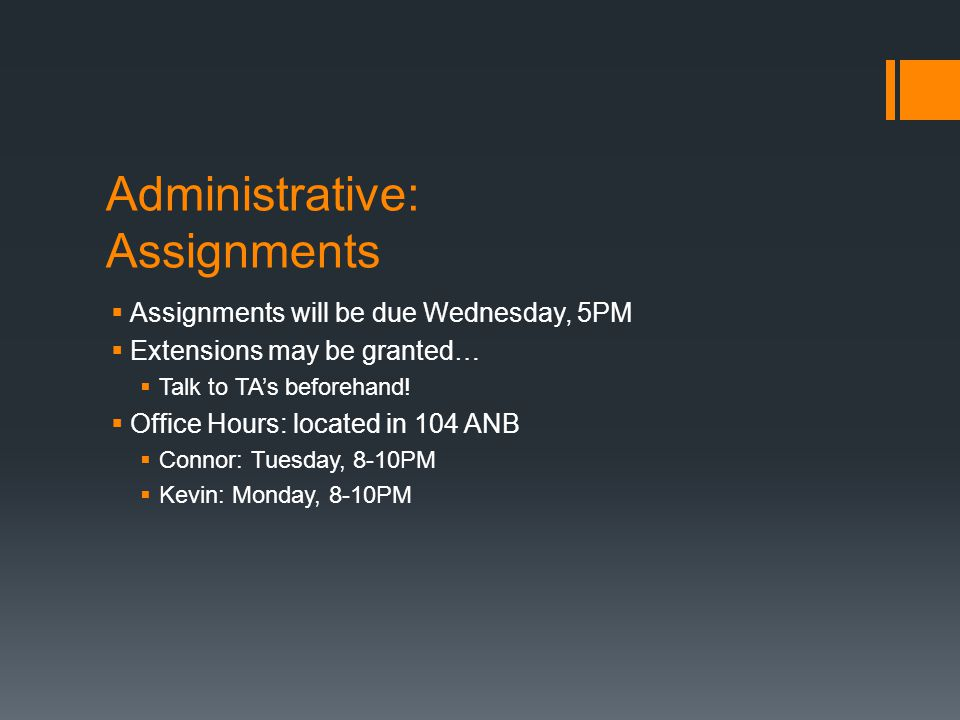 Administrative: Assignments Assignments will be due Wednesday, 5PM Extensions may be granted… Talk to TAs beforehand! Office Hours: located in 104 ANB