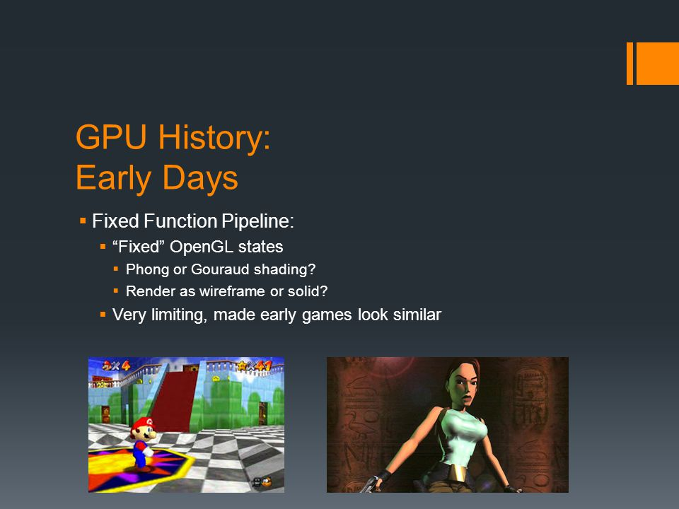 GPU History: Early Days Fixed Function Pipeline: Fixed OpenGL states Phong or Gouraud shading? Render as wireframe or solid? Very limiting, made early