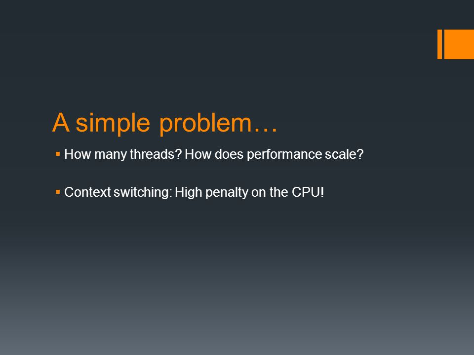 A simple problem… How many threads? How does performance scale? Context switching: High penalty on the CPU!