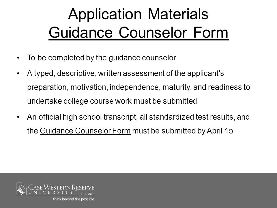 Application Materials Guidance Counselor Form Guidance Counselor Form To be completed by the guidance counselor A typed, descriptive, written assessment of the applicant s preparation, motivation, independence, maturity, and readiness to undertake college course work must be submitted An official high school transcript, all standardized test results, and the Guidance Counselor Form must be submitted by April 15Guidance Counselor Form