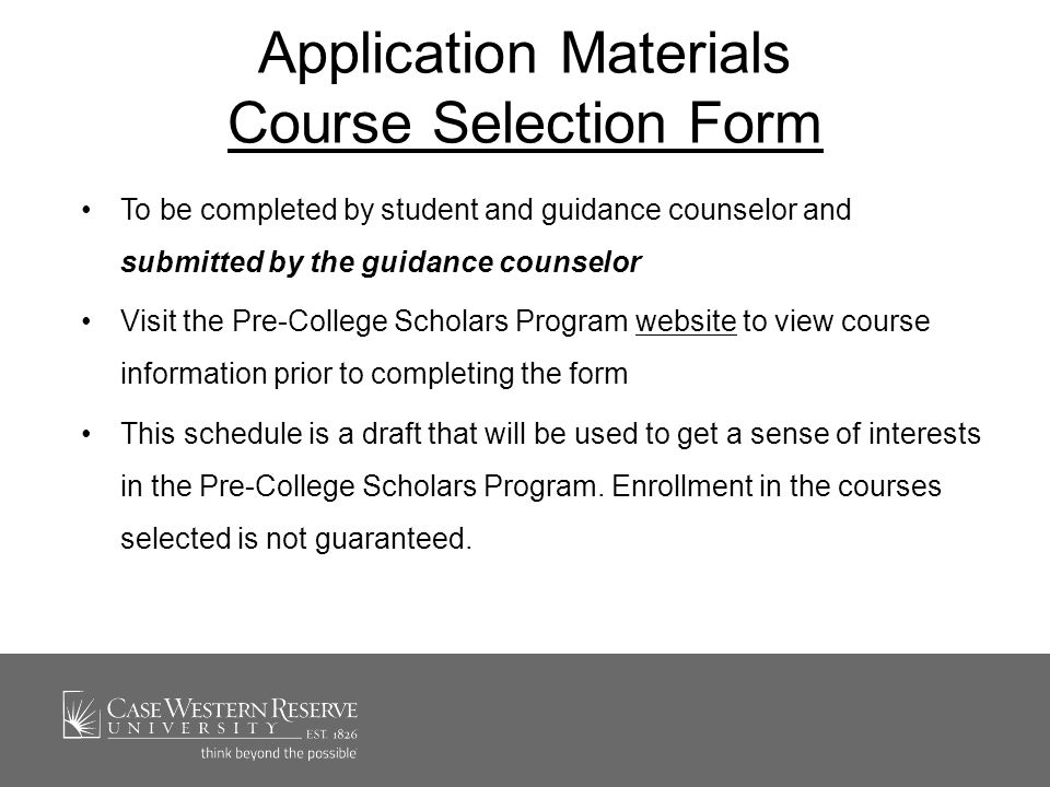 Course Enrollment Options Ordinarily students are permitted to take one or two courses per term See the Pre-College Scholars Program website for a list of approved subjectsPre-College Scholars Program website Pre-College Scholars are permitted to register for open and approved courses after CWRU undergraduates have registered Pre-College Scholars must satisfy all course prerequisitescourse prerequisites Pre-College Scholars are not permitted to contact individual faculty about course enrollment unless authorized by the Office of Undergraduate Studies