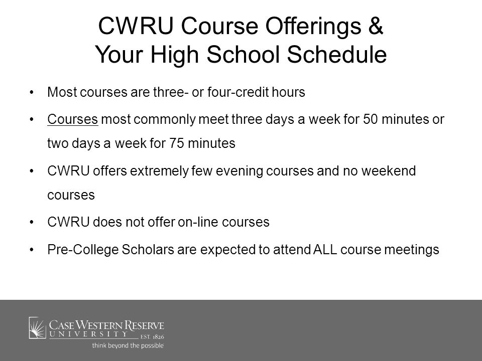 CWRU Course Offerings & Your High School Schedule Most courses are three- or four-credit hours Courses most commonly meet three days a week for 50 minutes or two days a week for 75 minutesCourses CWRU offers extremely few evening courses and no weekend courses CWRU does not offer on-line courses Pre-College Scholars are expected to attend ALL course meetings
