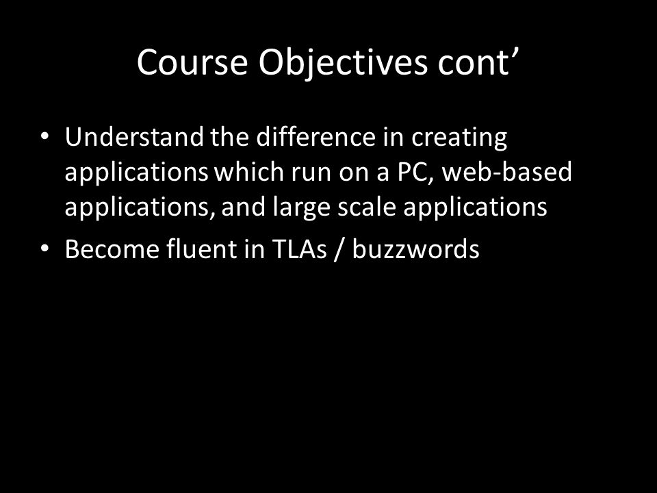 Course Objectives cont Understand the difference in creating applications which run on a PC, web-based applications, and large scale applications Become fluent in TLAs / buzzwords