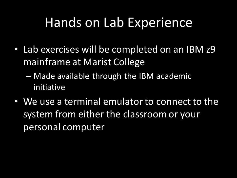 Hands on Lab Experience Lab exercises will be completed on an IBM z9 mainframe at Marist College – Made available through the IBM academic initiative