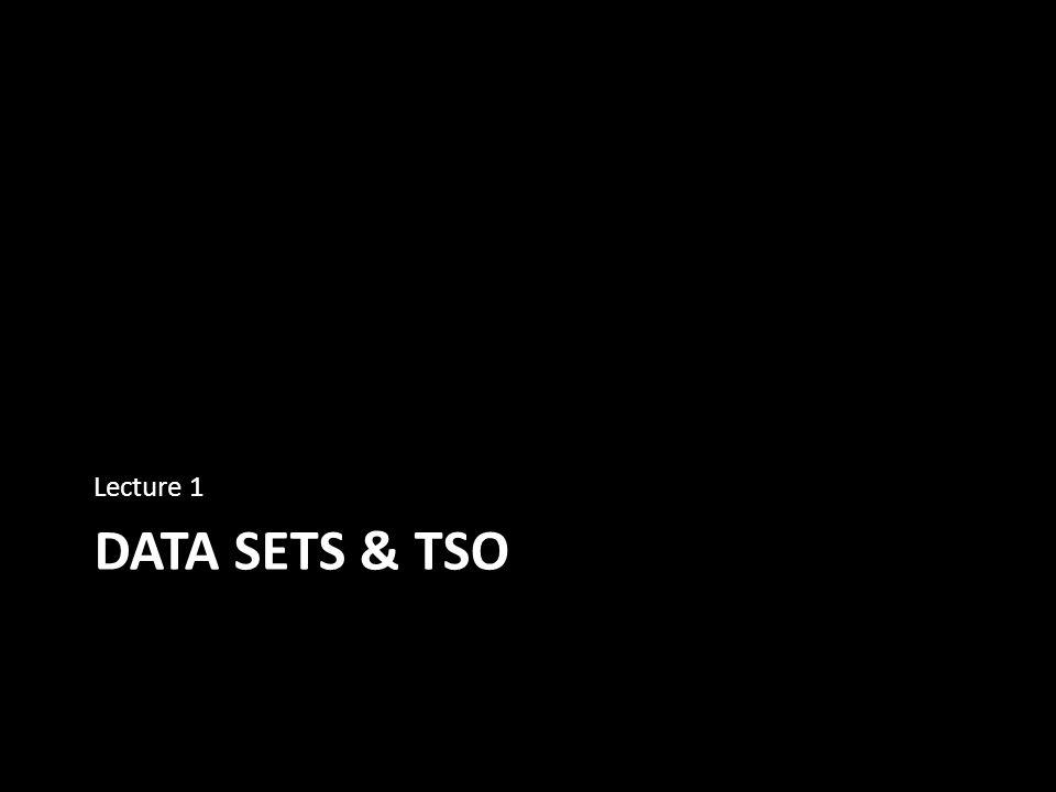 DATA SETS & TSO Lecture 1