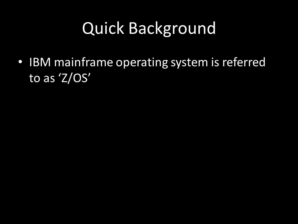 Quick Background IBM mainframe operating system is referred to as Z/OS
