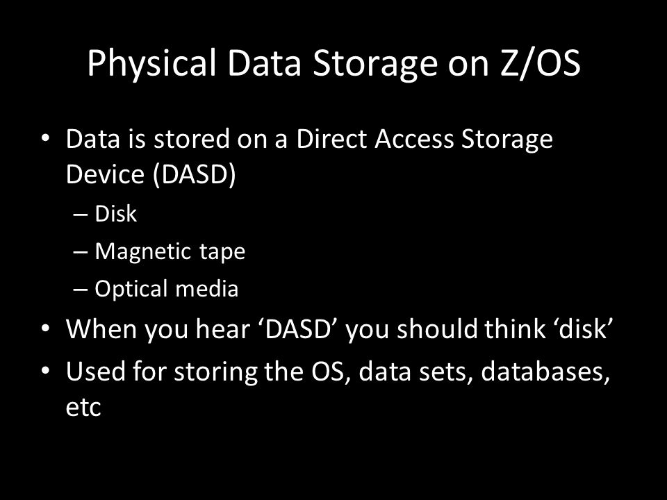 Physical Data Storage on Z/OS Data is stored on a Direct Access Storage Device (DASD) – Disk – Magnetic tape – Optical media When you hear DASD you should think disk Used for storing the OS, data sets, databases, etc