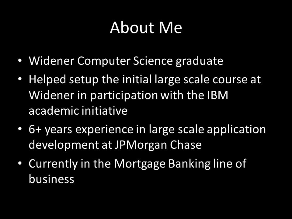 About Me Widener Computer Science graduate Helped setup the initial large scale course at Widener in participation with the IBM academic initiative 6+ years experience in large scale application development at JPMorgan Chase Currently in the Mortgage Banking line of business