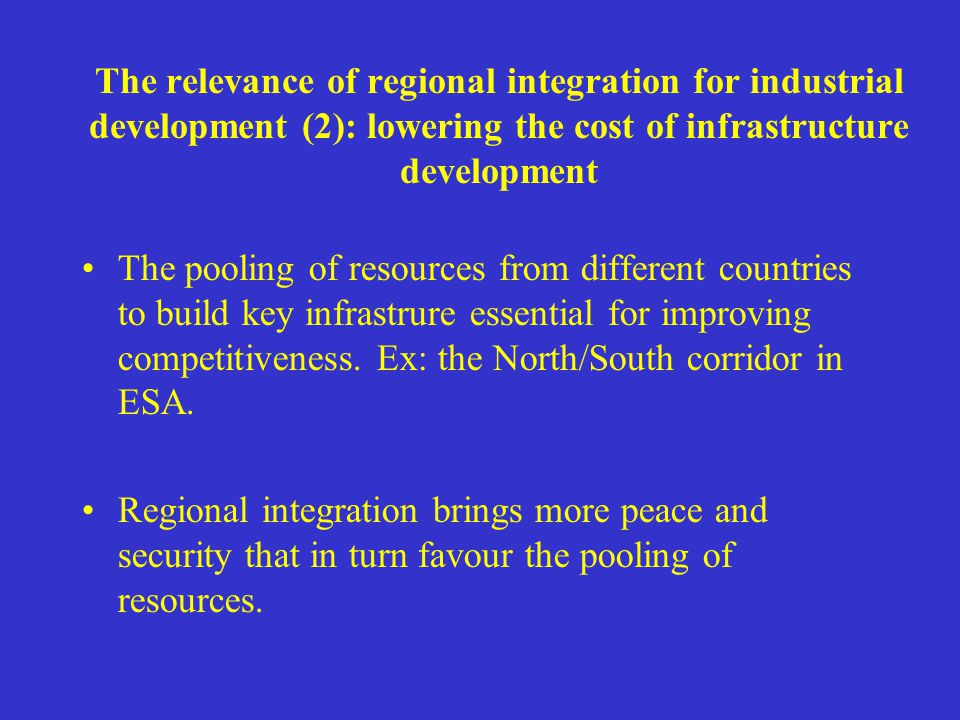 The relevance of regional integration for industrial development (2): lowering the cost of infrastructure development The pooling of resources from di