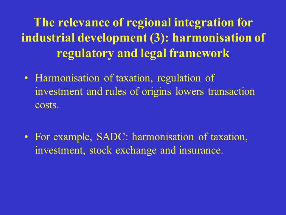The relevance of regional integration for industrial development (3): harmonisation of regulatory and legal framework Harmonisation of taxation, regul