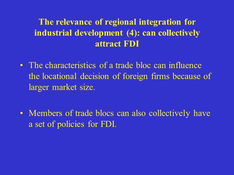 The relevance of regional integration for industrial development (4): can collectively attract FDI The characteristics of a trade bloc can influence the locational decision of foreign firms because of larger market size.