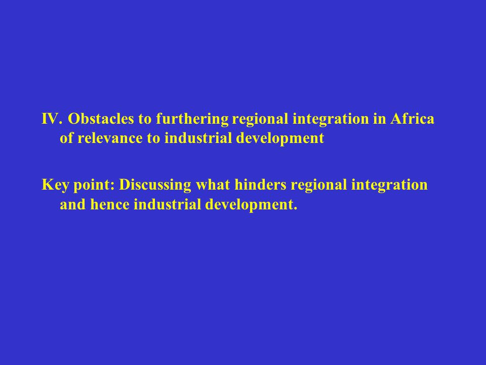 IV. Obstacles to furthering regional integration in Africa of relevance to industrial development Key point: Discussing what hinders regional integrat