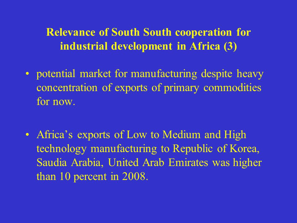 Relevance of South South cooperation for industrial development in Africa (3) potential market for manufacturing despite heavy concentration of exports of primary commodities for now.