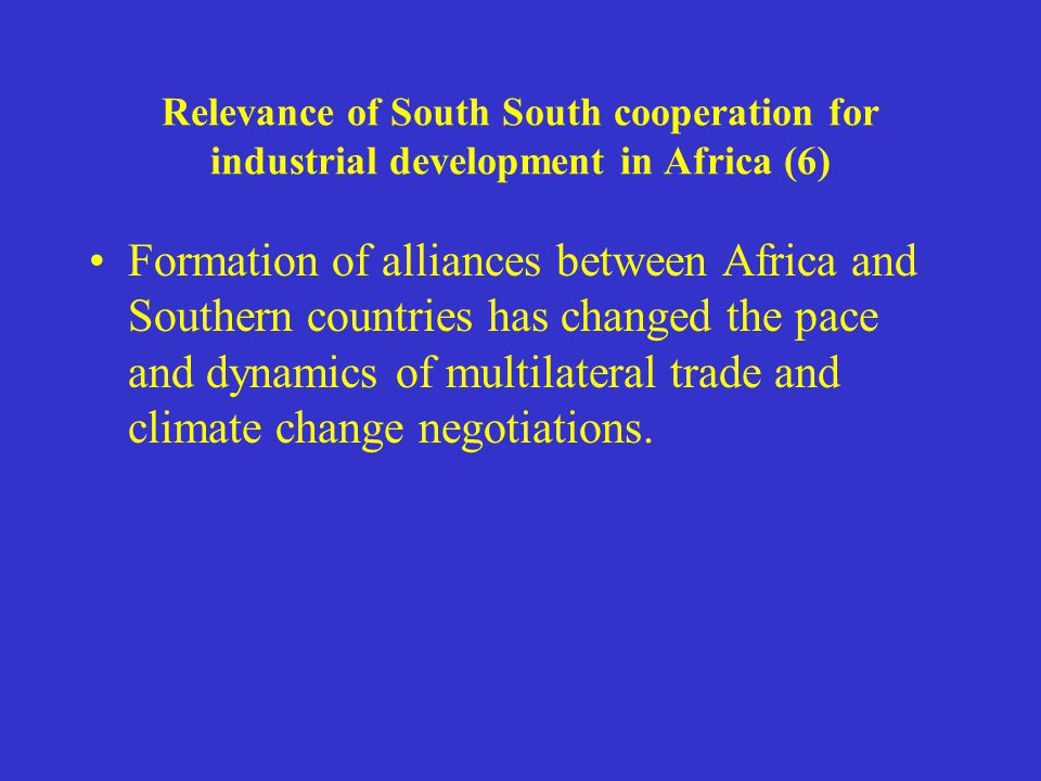 Relevance of South South cooperation for industrial development in Africa (6) Formation of alliances between Africa and Southern countries has changed